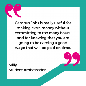 """""""Campus Jobs is really useful for making extra money without committing to too many hours, and for knowing that you are going to be earning a good wage that will be paid on time."""" - Milly - Student Ambassador"""