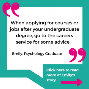 """""""When applying for courses or jobs after your undergraduate degree, go to the careers service for some advice."""" - Emily, Psychology graduate. Click here to read more of Emily's story."""