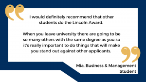 """""""I would definitely recommend that other students do the Lincoln Award. When you leave university there are going to be so many others with the same degree as you so it's really important to do things that will make you stand out against other applicants"""" - Mia, Business & Management Student"""