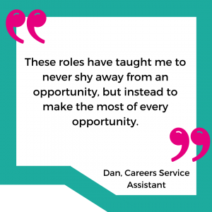 """""""These roles have taught me to never shy away from an opportunity, but instead to make the most of every opportunity"""" - Dan, Careers Service Assistant"""