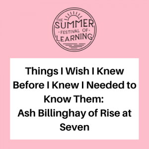 Things I Wish I Knew Before I Knew I Needed to Know Them: Ash Billinghay of Rise at Seven