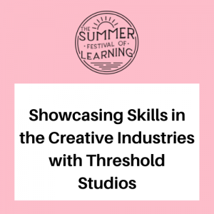 Showcasing Skills in the Creative Industries with Threshold Studios