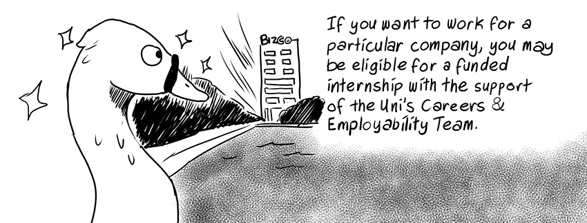 If you want to work for a particular company, you may be eligible for a funded internship with the support of the Uni's Careers & Employability Team