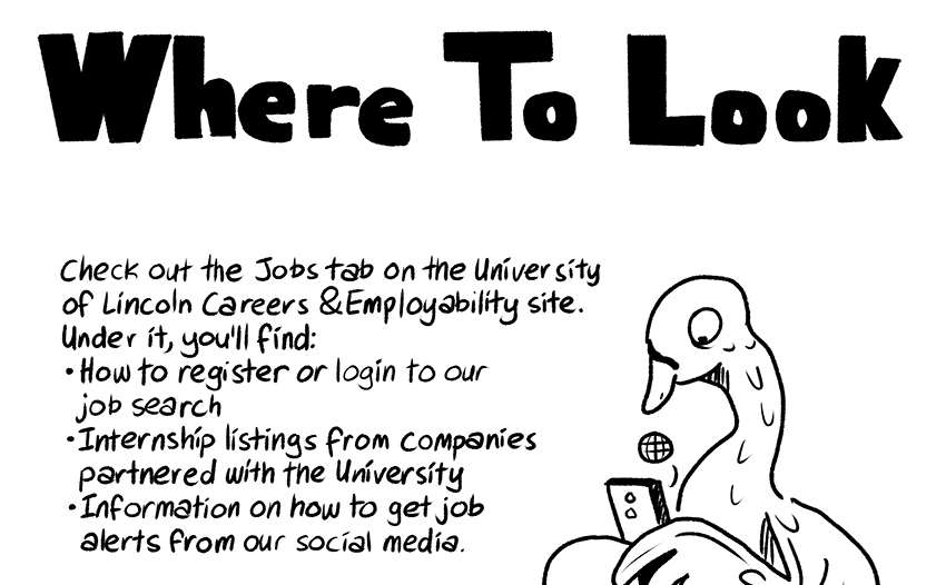 Where To Look: Check the Jobs tab on the University of Lincoln Careers & Employability Site. Under it, you'll find: - How to register or login to our job search - Internship listings from companies artnered with the University - Information on how to get job alerts from our social media.